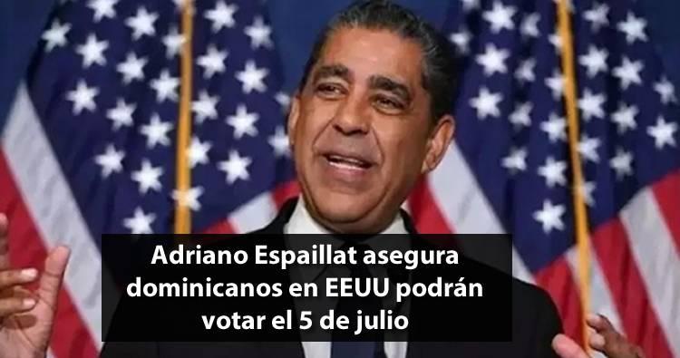 Adriano Espaillat asegura dominicanos en EEUU podrán votar el 5 de julio