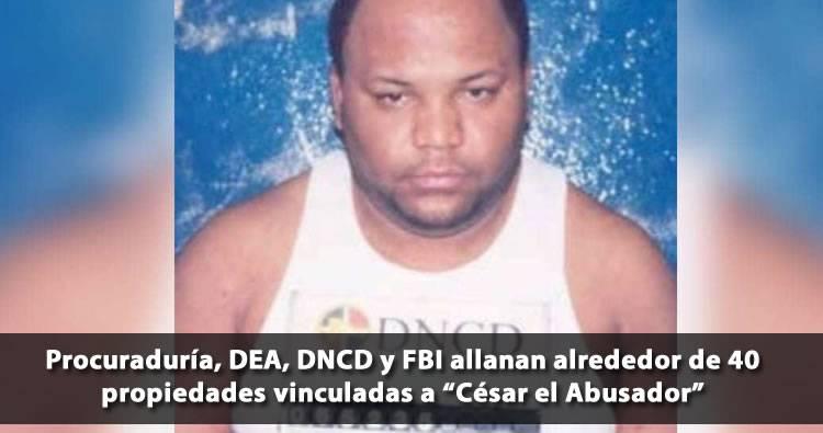 Procuraduría, DEA, DNCD y FBI allanan alrededor de 40 propiedades vinculadas a 'César el Abusador'