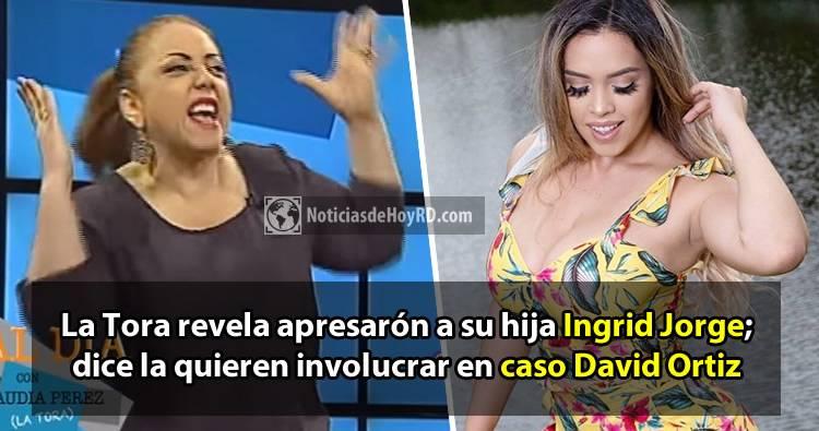 Video: La Tora revela apresarón a su hija Ingrid Jorge; dice la quieren involucrar en caso David Ortiz