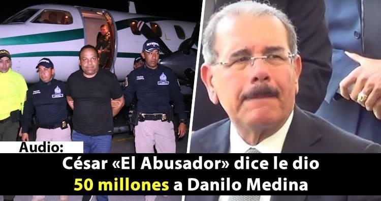 Audio de César 'El Abusador' menciona a Danilo Medina; dice le dio más de 50 millones