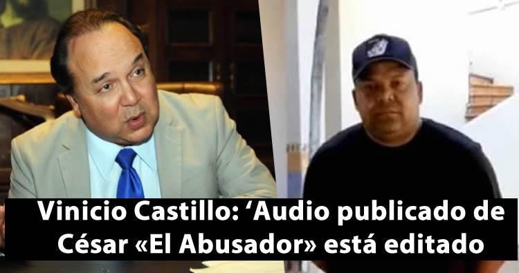 Vinicio Castillo: 'Audio publicado de César «El Abusador» está editado