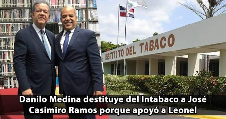 Danilo Medina destituye del Intabaco a José Casimiro Ramos porque apoyó a Leonel
