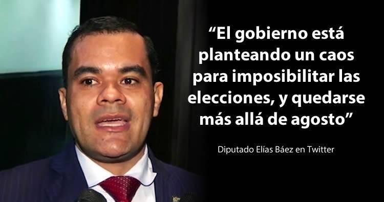 Diputado Elías Báez dice Gobierno quiere crear caos para imposibilitar  elecciones y quedarse más allá de agosto