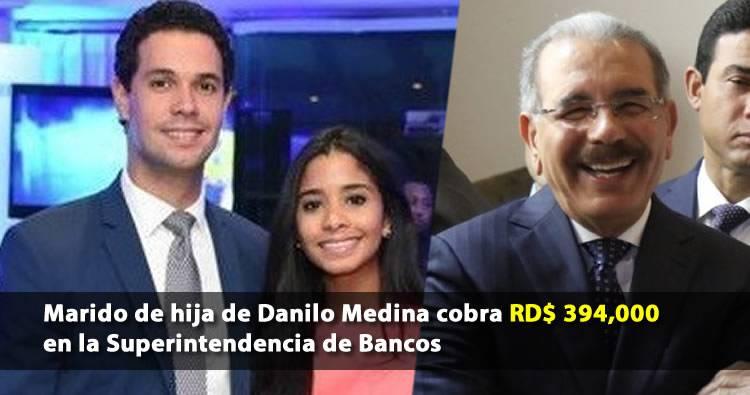 Esposo de hija de Danilo Medina cobra RD$ 394,000 en la Superintendencia de Bancos