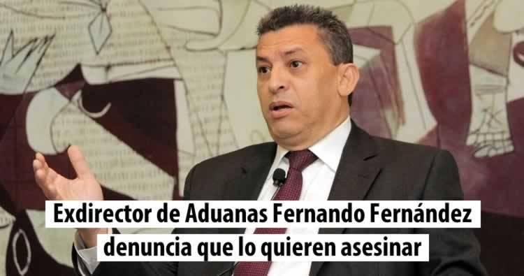 Exdirector de Aduanas Fernando Fernández denuncia lo quieren asesinar
