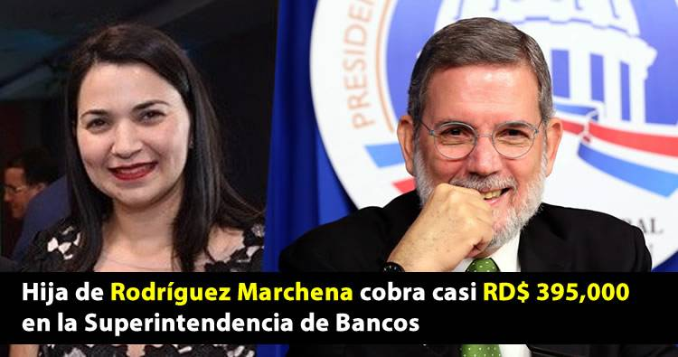 Hija de Rodríguez Marchena cobra casi RD$ 395,000 en la Superintendencia de Bancos