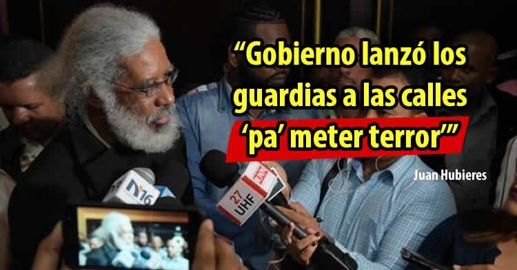 Juan Hubieres dice Gobierno lanzó los guardias a las calles 'pa' meter terror'