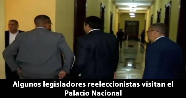 Algunos legisladores reeleccionistas visitan el Palacio Nacional