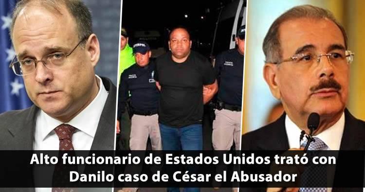 Alto funcionario de Estados Unidos trató con Danilo caso de César el Abusador
