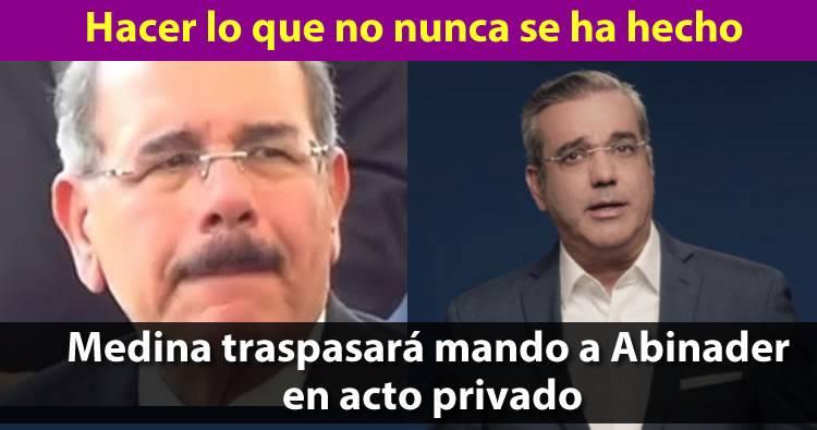 Lo que nunca se ha hecho: Presidente Danilo Medina traspasará mando a Abinader en acto privado