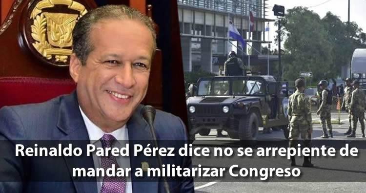 Reinaldo Pared Pérez dice no se arrepiente de mandar a militarizar Congreso